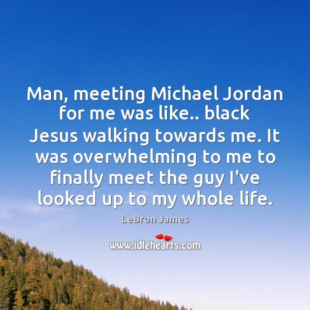 Man, meeting Michael Jordan for me was like.. black Jesus walking towards LeBron James Picture Quote