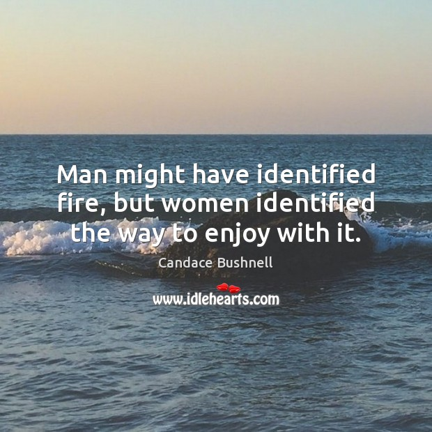 Man might have identified fire, but women identified the way to enjoy with it. Candace Bushnell Picture Quote