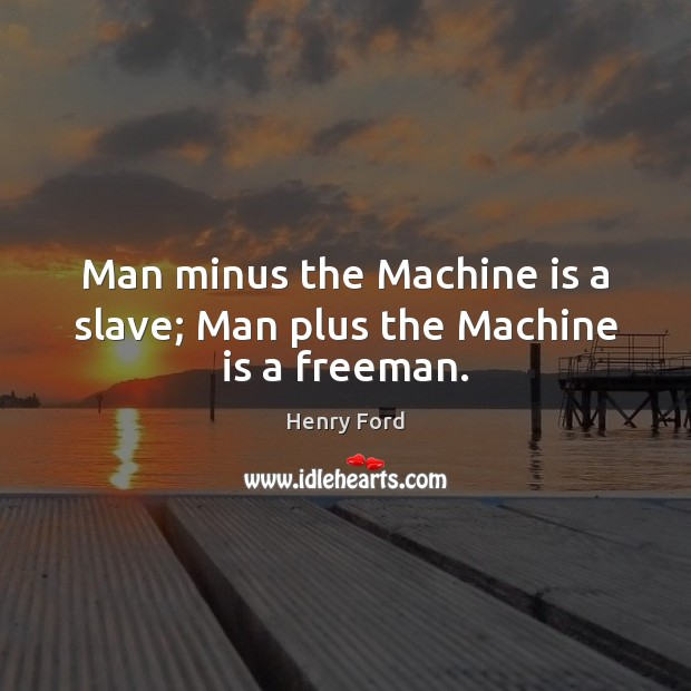 Man minus the Machine is a slave; Man plus the Machine is a freeman. Henry Ford Picture Quote