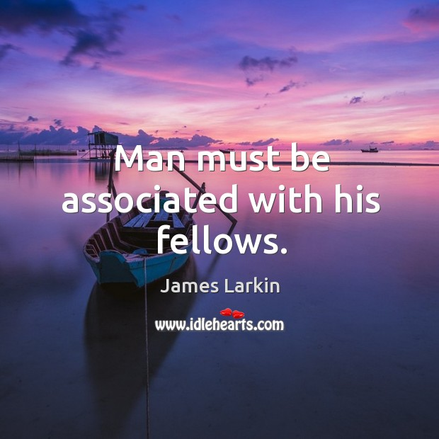 Man must be associated with his fellows. James Larkin Picture Quote