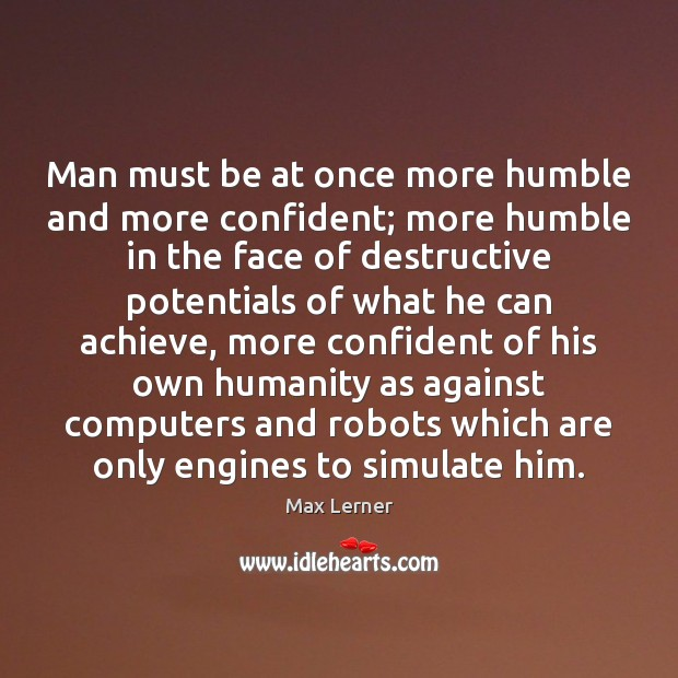 Man must be at once more humble and more confident; more humble Max Lerner Picture Quote