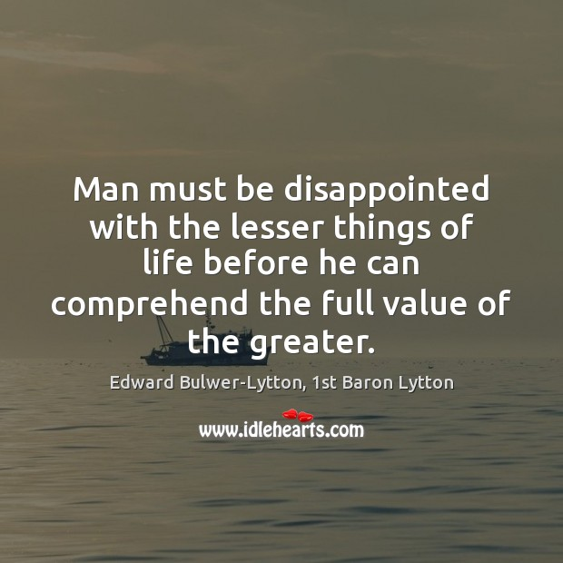 Man must be disappointed with the lesser things of life before he Value Quotes Image
