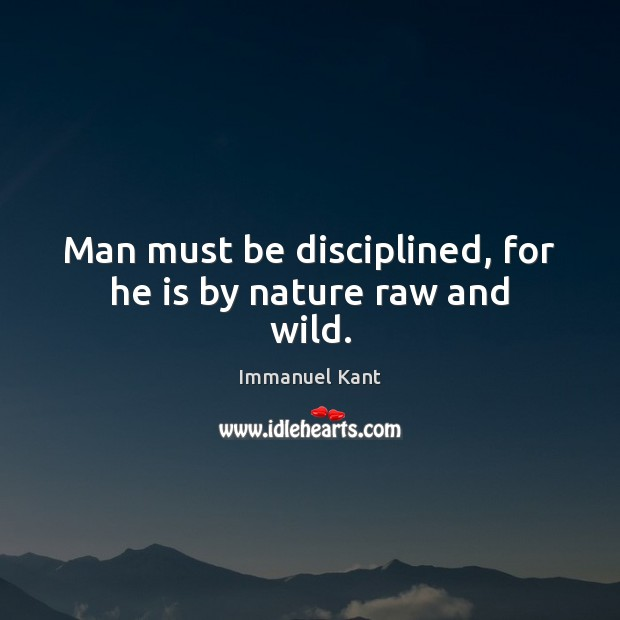 Image, Man must be disciplined, for he is by nature raw and wild.