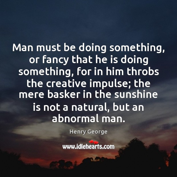 Man must be doing something, or fancy that he is doing something, Henry George Picture Quote