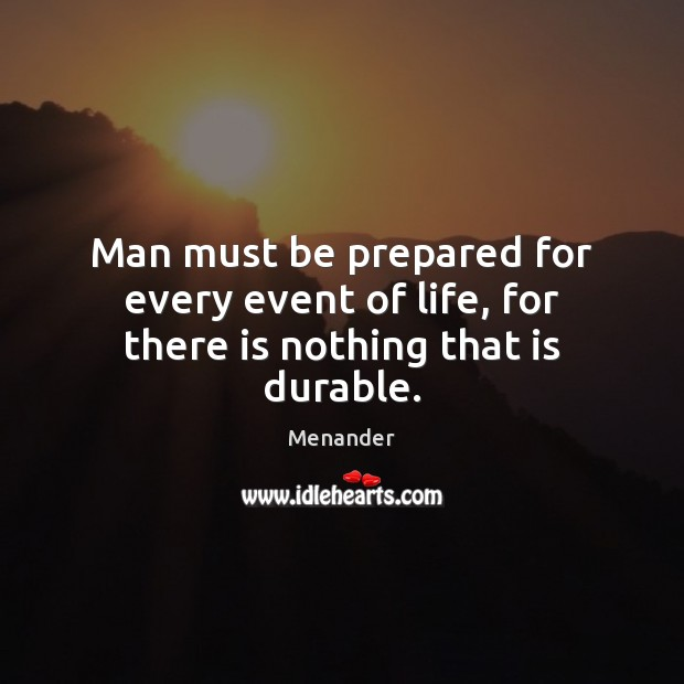 Man must be prepared for every event of life, for there is nothing that is durable. Menander Picture Quote