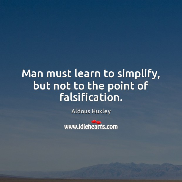 Man must learn to simplify, but not to the point of falsification. Aldous Huxley Picture Quote