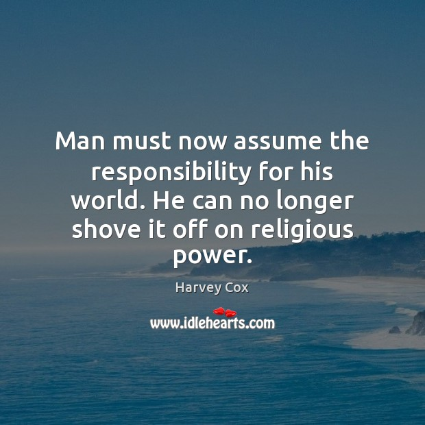 Man must now assume the responsibility for his world. He can no Image