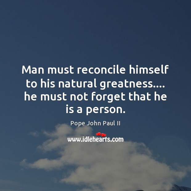 Man must reconcile himself to his natural greatness…. he must not forget Image
