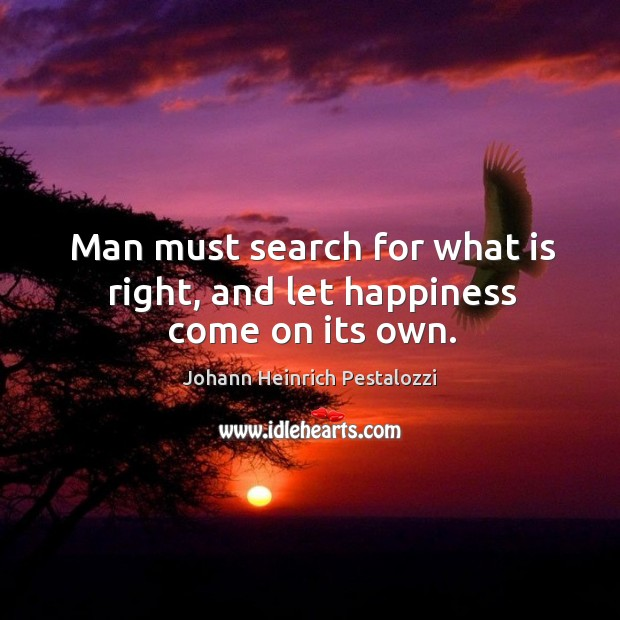 Man must search for what is right, and let happiness come on its own. Image