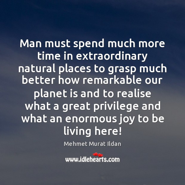 Man must spend much more time in extraordinary natural places to grasp Mehmet Murat Ildan Picture Quote