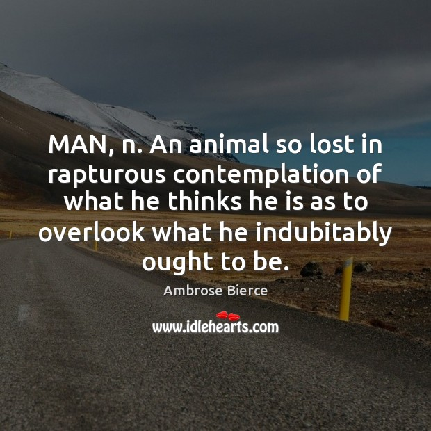 MAN, n. An animal so lost in rapturous contemplation of what he Ambrose Bierce Picture Quote