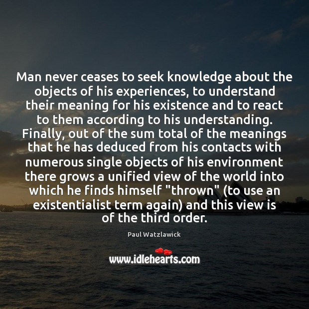 Man never ceases to seek knowledge about the objects of his experiences, Paul Watzlawick Picture Quote