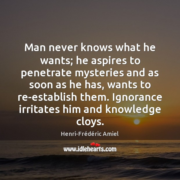 Man never knows what he wants; he aspires to penetrate mysteries and Henri-Frédéric Amiel Picture Quote