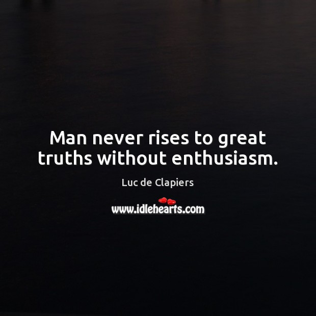 Man never rises to great truths without enthusiasm. Luc de Clapiers Picture Quote