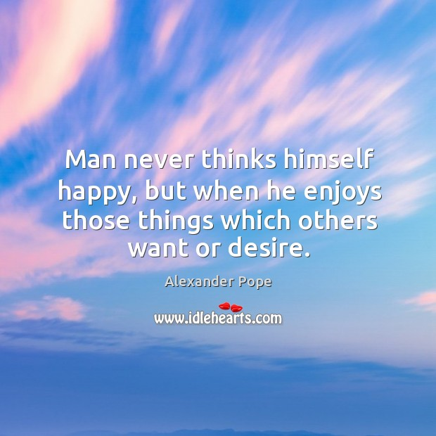 Man never thinks himself happy, but when he enjoys those things which others want or desire. Image