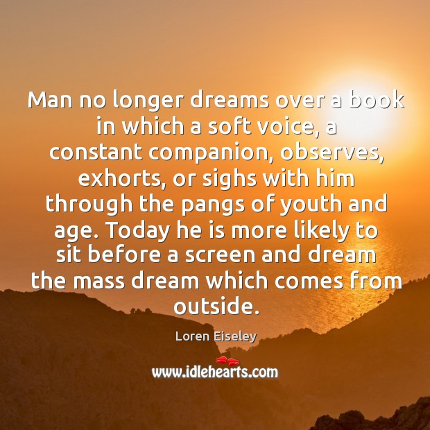 Man no longer dreams over a book in which a soft voice, Loren Eiseley Picture Quote