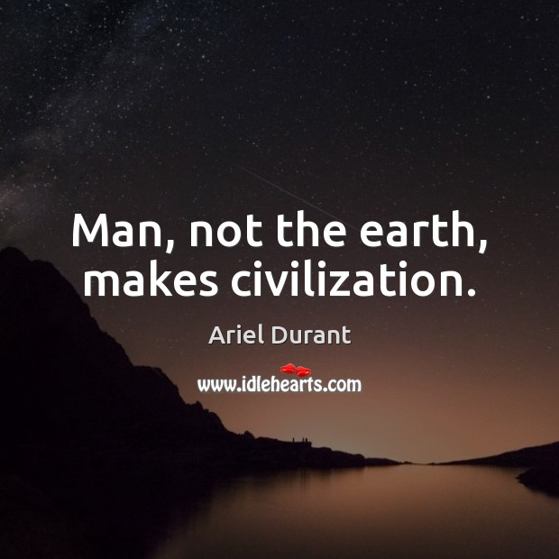 Man, not the earth, makes civilization. Ariel Durant Picture Quote