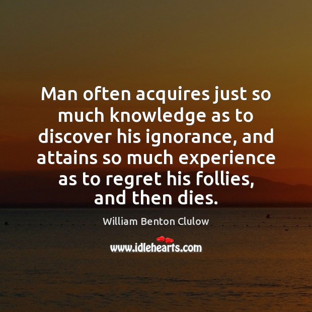 Image, Man often acquires just so much knowledge as to discover his ignorance,