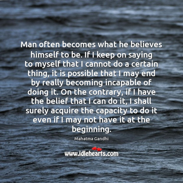 Image, Man often becomes what he believes himself to be. If I keep