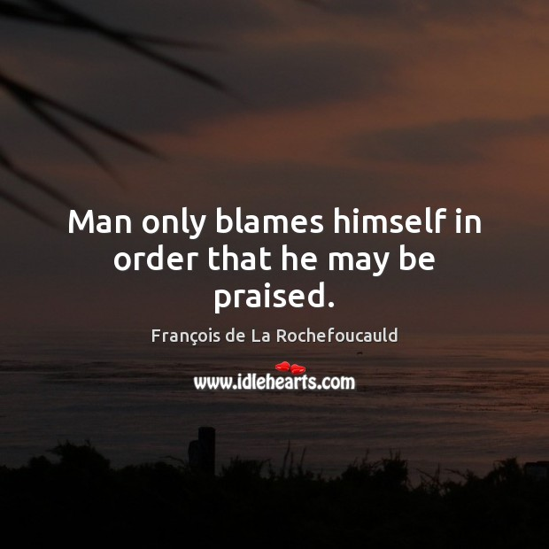Man only blames himself in order that he may be praised. François de La Rochefoucauld Picture Quote