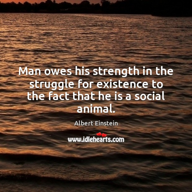Man owes his strength in the struggle for existence to the fact Image