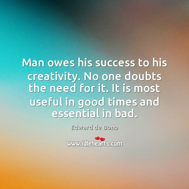 Man owes his success to his creativity. No one doubts the need Edward de Bono Picture Quote