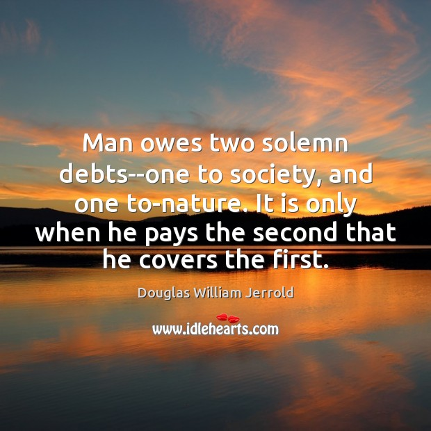 Douglas William Jerrold Picture Quote image saying: Man owes two solemn debts–one to society, and one to-nature. It is