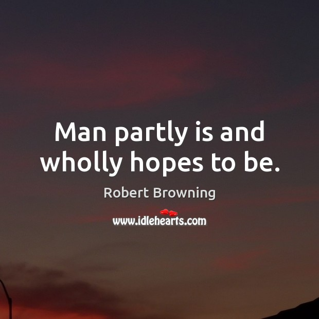 Man partly is and wholly hopes to be. Robert Browning Picture Quote