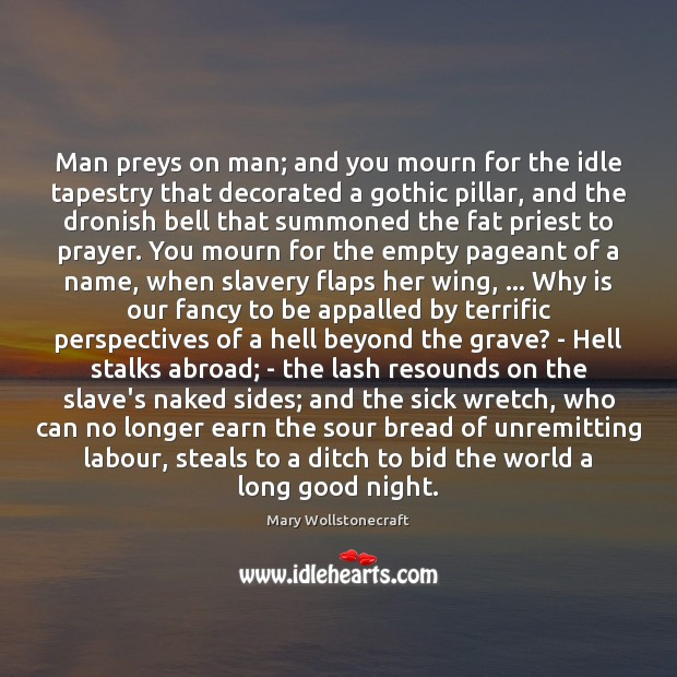 Man preys on man; and you mourn for the idle tapestry that Image