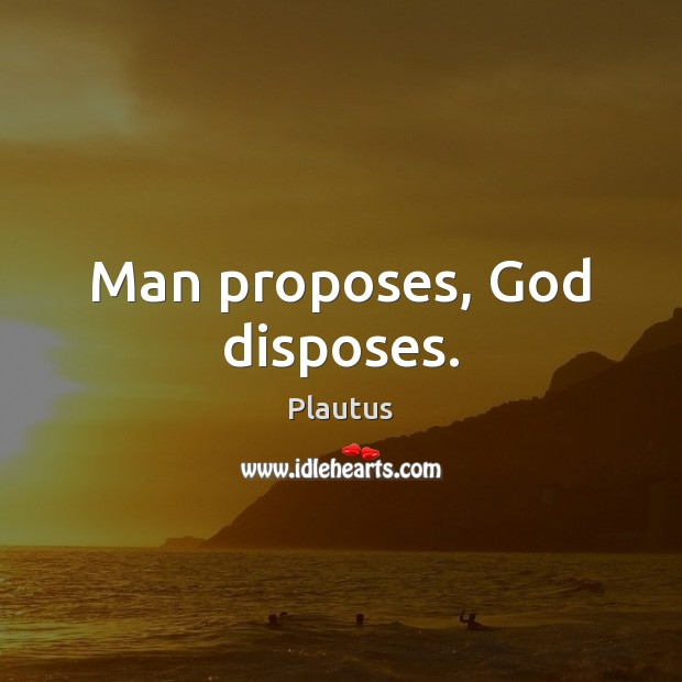Man proposes, God disposes. Plautus Picture Quote