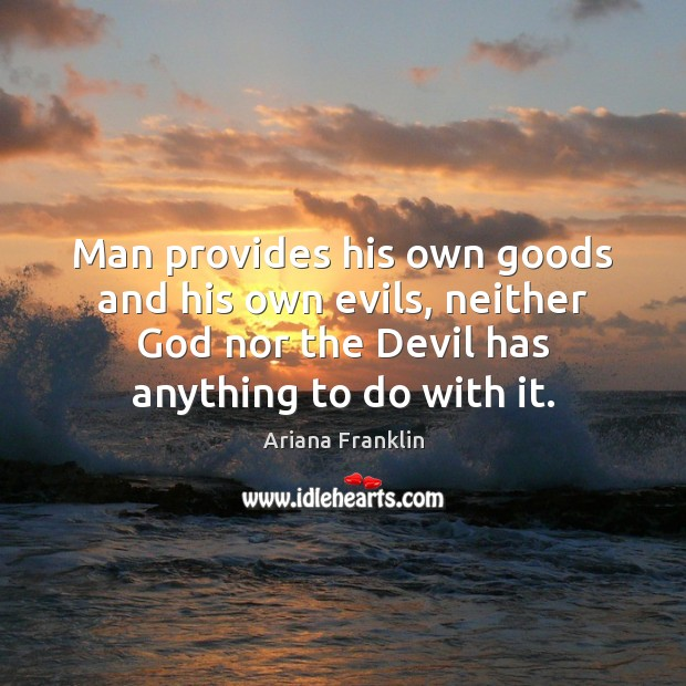 Image, Man provides his own goods and his own evils, neither God nor
