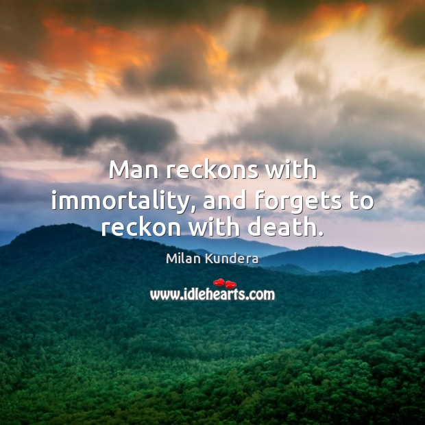 Man reckons with immortality, and forgets to reckon with death. Milan Kundera Picture Quote