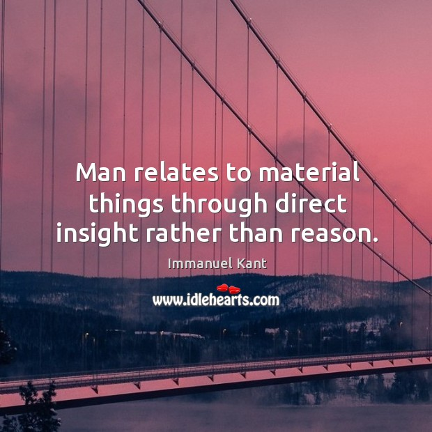 Image, Man relates to material things through direct insight rather than reason.