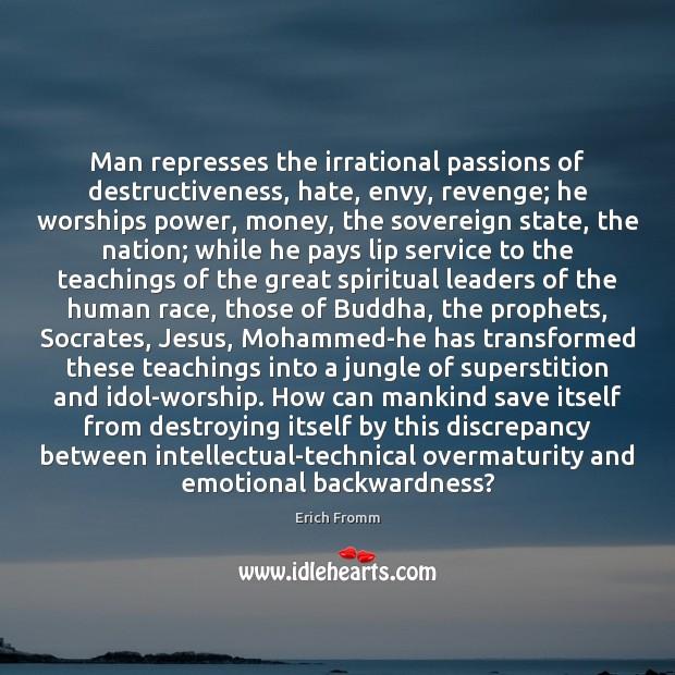 Image, Man represses the irrational passions of destructiveness, hate, envy, revenge; he worships
