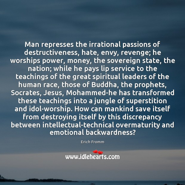 Man represses the irrational passions of destructiveness, hate, envy, revenge; he worships Erich Fromm Picture Quote