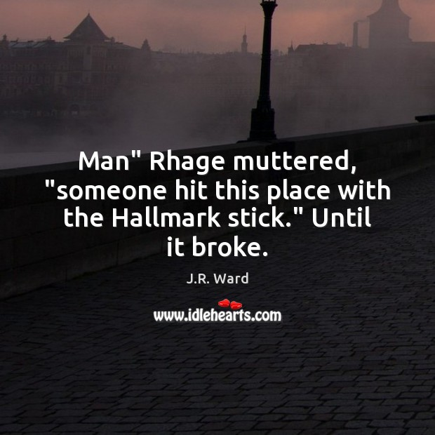 """Image, Man"""" Rhage muttered, """"someone hit this place with the Hallmark stick."""" Until it broke."""
