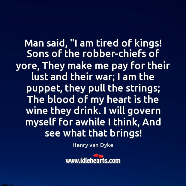 """Man said, """"I am tired of kings! Sons of the robber-chiefs of Henry van Dyke Picture Quote"""