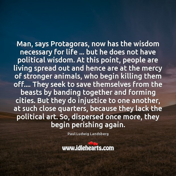Image, Man, says Protagoras, now has the wisdom necessary for life … but he