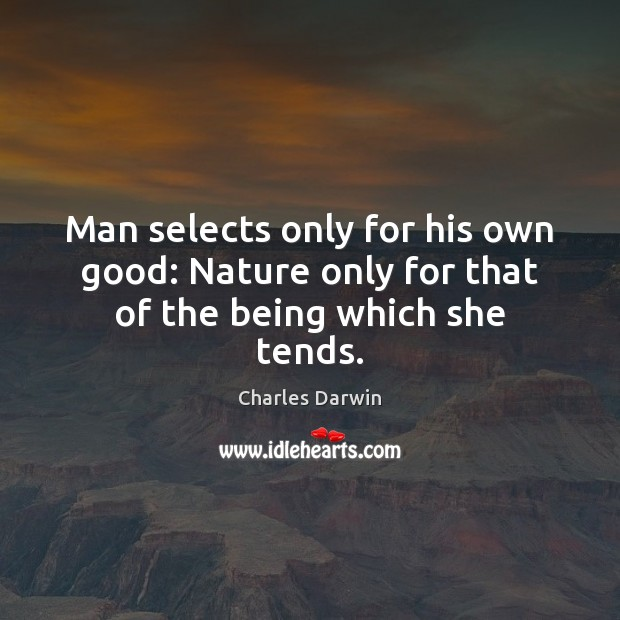 Man selects only for his own good: Nature only for that of the being which she tends. Image