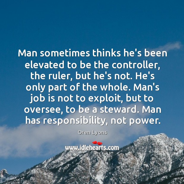Man sometimes thinks he's been elevated to be the controller, the ruler, Image