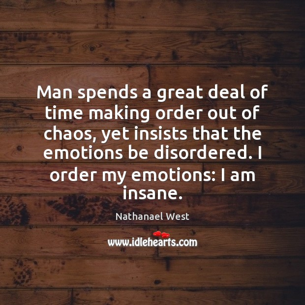 Man spends a great deal of time making order out of chaos, Nathanael West Picture Quote