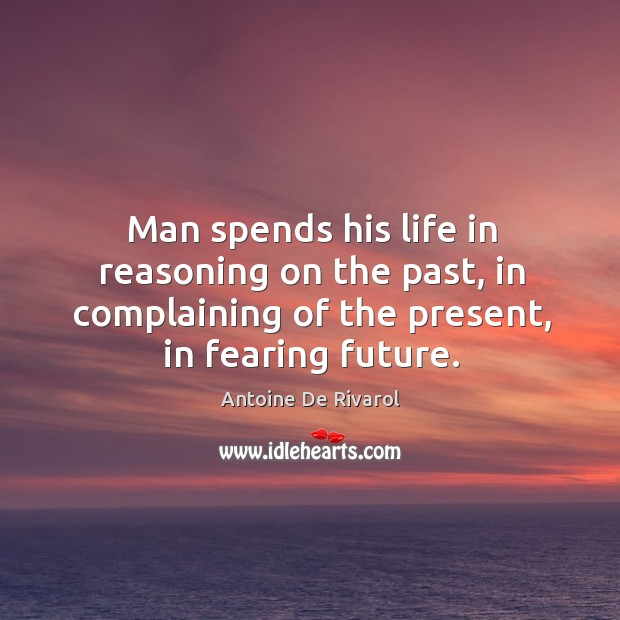 Image, Man spends his life in reasoning on the past, in complaining of the present, in fearing future.