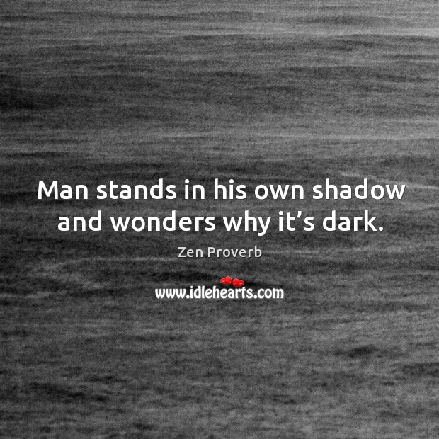 Man stands in his own shadow and wonders why it's dark. Zen Proverbs Image