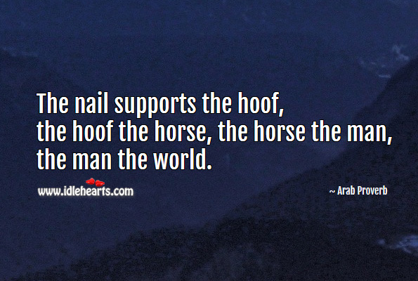 The nail supports the hoof, the hoof the horse, the horse the man, the man the world. Arab Proverbs Image