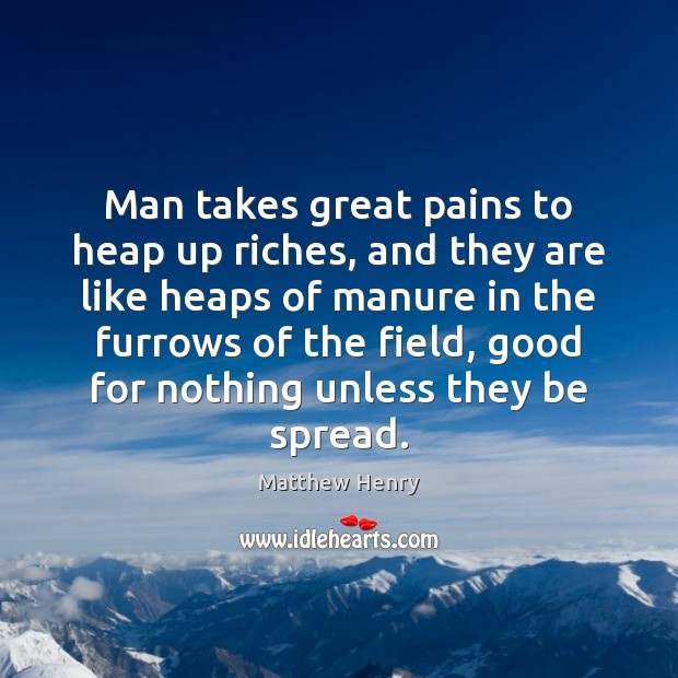 Man takes great pains to heap up riches, and they are like Image