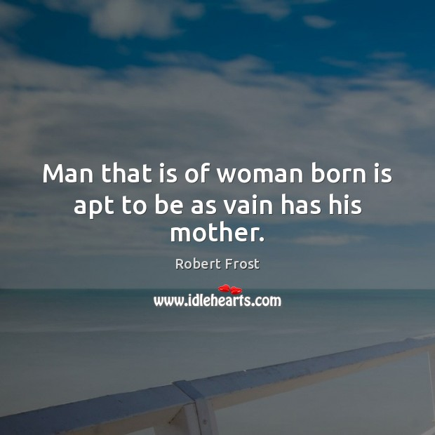 Man that is of woman born is apt to be as vain has his mother. Robert Frost Picture Quote