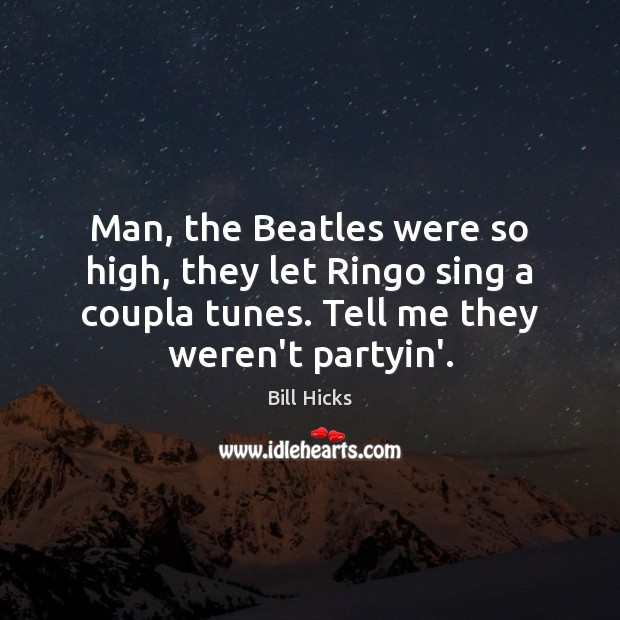 Man, the Beatles were so high, they let Ringo sing a coupla Bill Hicks Picture Quote