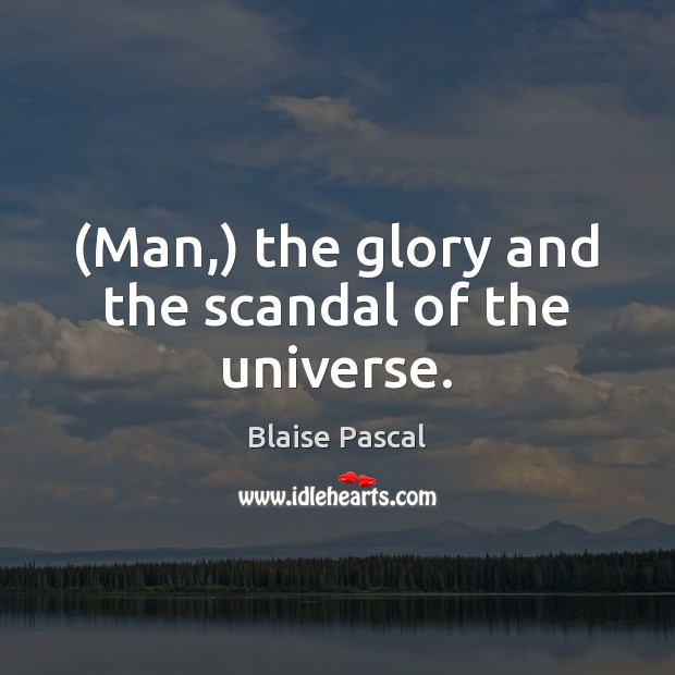 (Man,) the glory and the scandal of the universe. Blaise Pascal Picture Quote