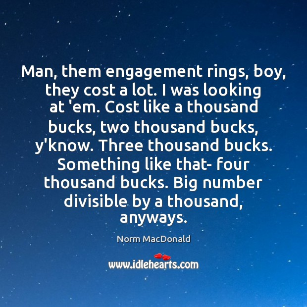 Man, them engagement rings, boy, they cost a lot. I was looking Norm MacDonald Picture Quote