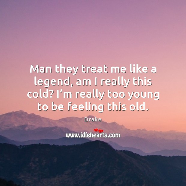 Man they treat me like a legend, am I really this cold? Image